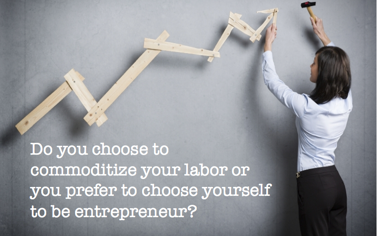 Choose to commoditize your labor or choose yourself to be an entrepreneur