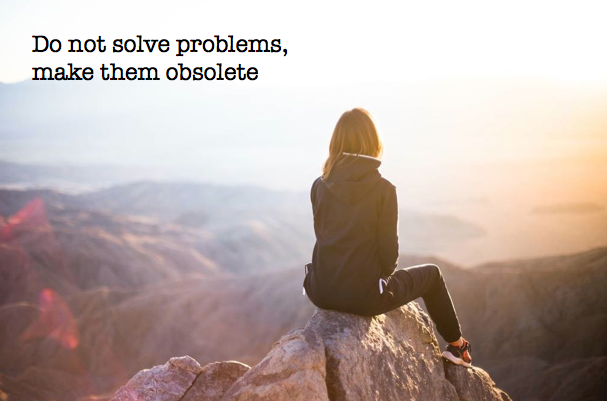 Do not solve problems, make them obsolete